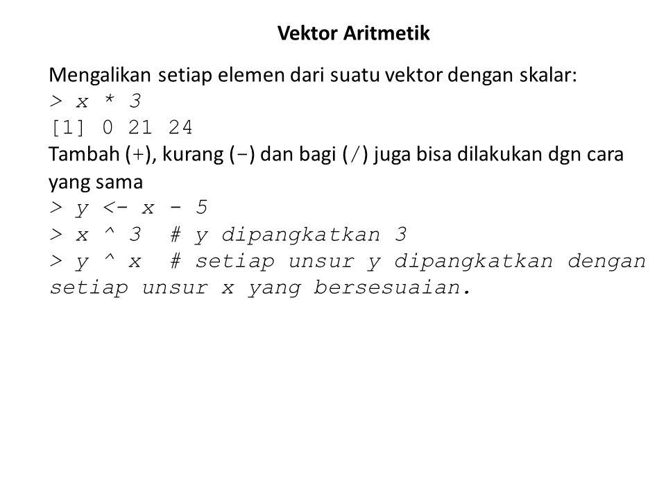 Vektor Aritmetik Mengalikan setiap elemen dari suatu vektor dengan skalar: > x * 3. [1] 0 21 24.